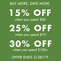 Buy more, save more. 15% off when you spend $40. 25% off when you spend $75. 30% off when you spend $100+. Offer ends 2/28/2019.
